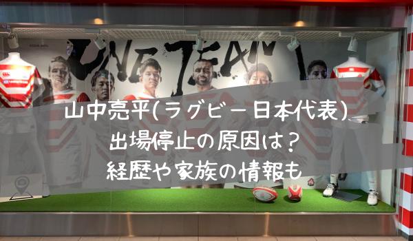 山中亮平(ラグビー日本代表)出場停止の原因は?経歴や家族の情報も