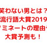 笑わない男とは?流行語大賞2019ノミネートの理由や大賞予測も!