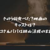 きのう何食べた?映画のキャストは?シロさんパパは田山涼成のまま?