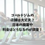 ゴールドジムの店舗は大丈夫?日本の廃業や料金はどうなるのか調査!